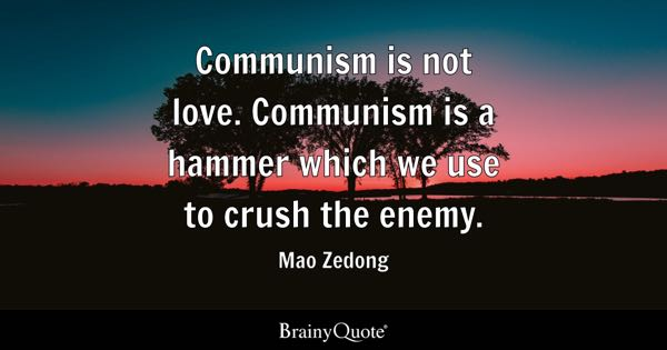 Communism is not love. Communism is a hammer which we use to crush the enemy. - Mao Zedong