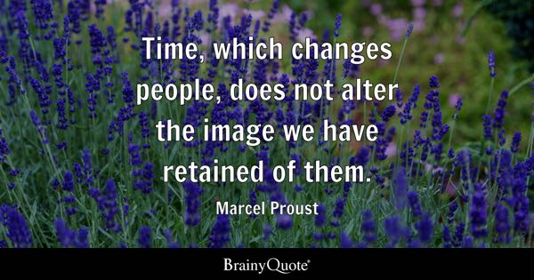 Time, which changes people, does not alter the image we have retained of them. - Marcel Proust