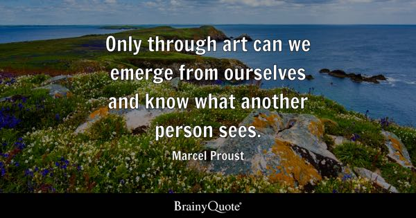 Only through art can we emerge from ourselves and know what another person sees. - Marcel Proust