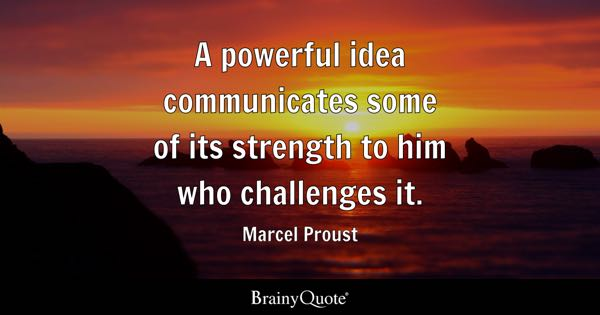 A powerful idea communicates some of its strength to him who challenges it. - Marcel Proust