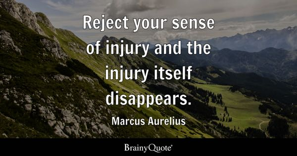 Reject your sense of injury and the injury itself disappears. - Marcus Aurelius