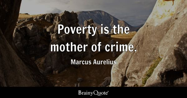 Poverty is the mother of crime. - Marcus Aurelius