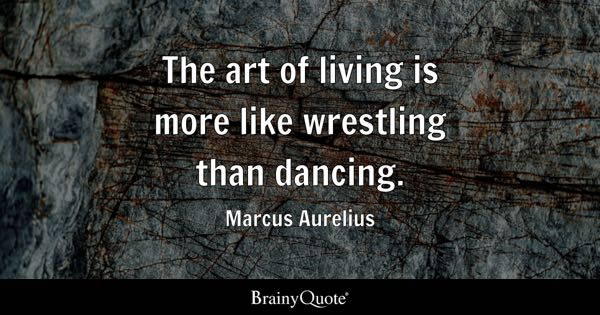 The art of living is more like wrestling than dancing. - Marcus Aurelius