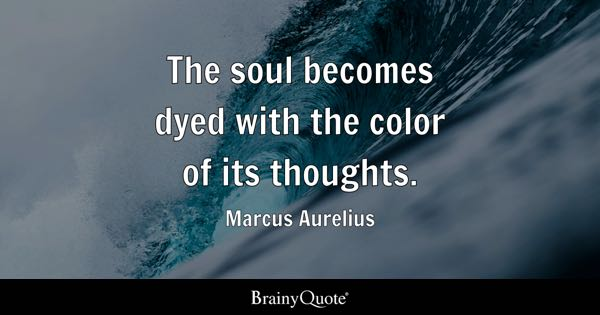 The soul becomes dyed with the color of its thoughts. - Marcus Aurelius