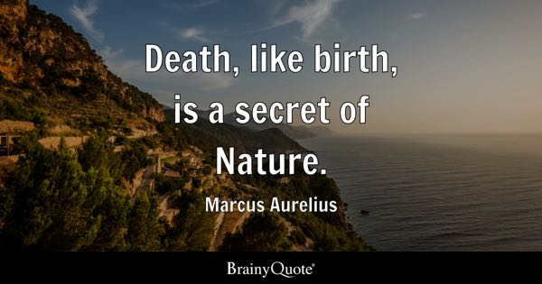 Death, like birth, is a secret of Nature. - Marcus Aurelius