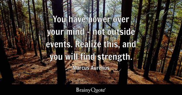 You have power over your mind - not outside events. Realize this, and you will find strength. - Marcus Aurelius