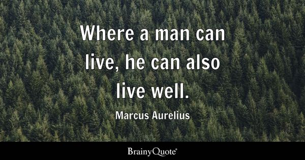 Where a man can live, he can also live well. - Marcus Aurelius