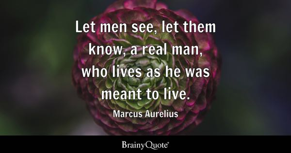 Let men see, let them know, a real man, who lives as he was meant to live. - Marcus Aurelius
