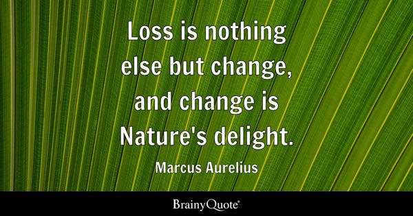 Loss is nothing else but change, and change is Nature's delight. - Marcus Aurelius