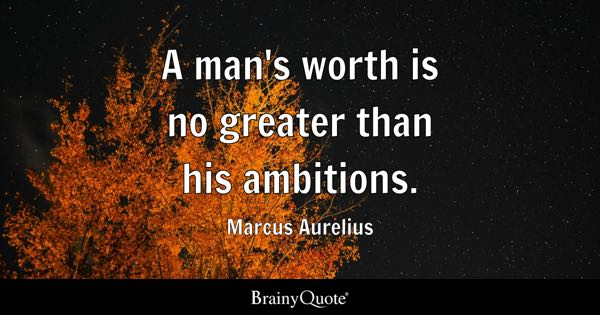 A man's worth is no greater than his ambitions. - Marcus Aurelius