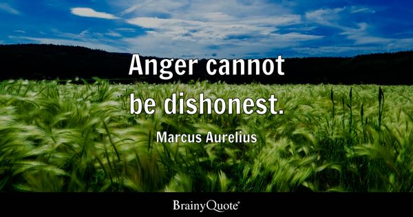 Anger cannot be dishonest. - Marcus Aurelius
