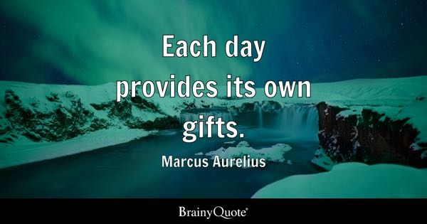 Each day provides its own gifts. - Marcus Aurelius