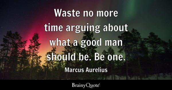 Waste no more time arguing about what a good man should be. Be one. - Marcus Aurelius