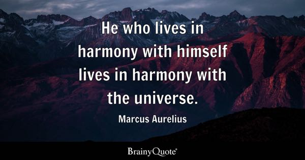 He who lives in harmony with himself lives in harmony with the universe. - Marcus Aurelius