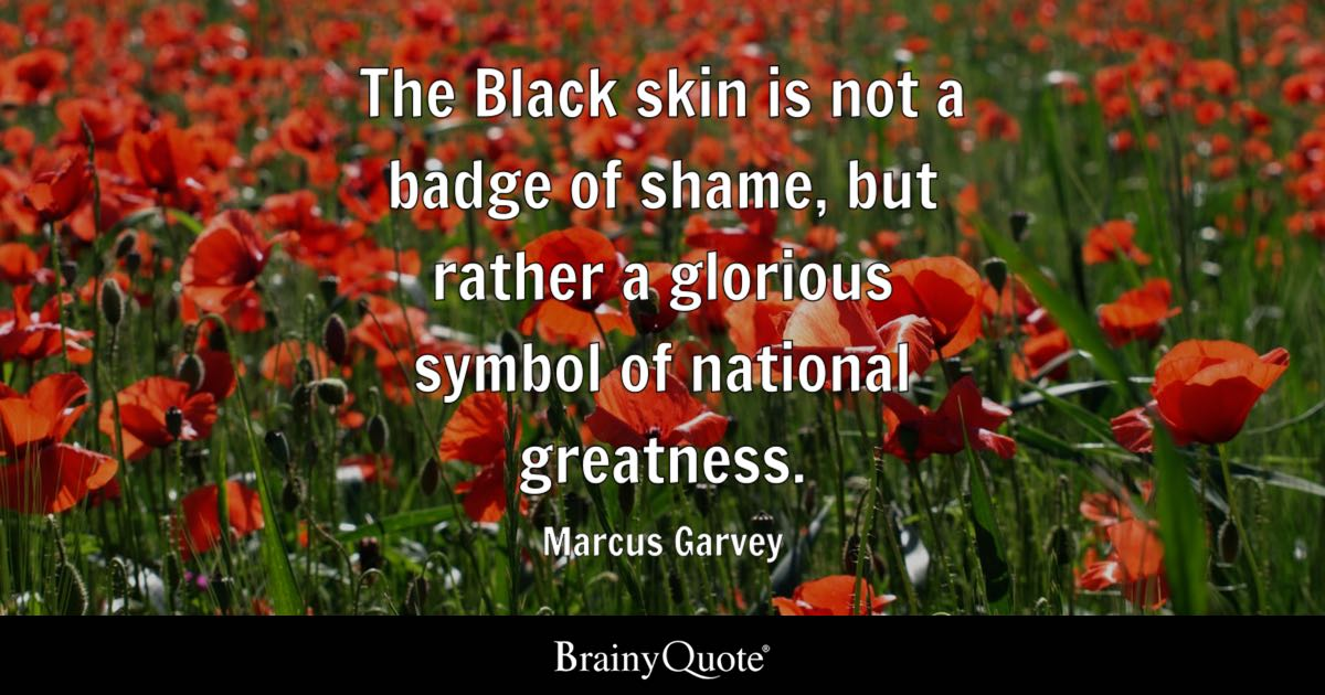 The Black skin is not a badge of shame, but rather a glorious symbol of national greatness. - Marcus Garvey