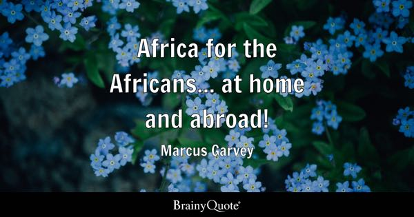 Africa for the Africans... at home and abroad! - Marcus Garvey