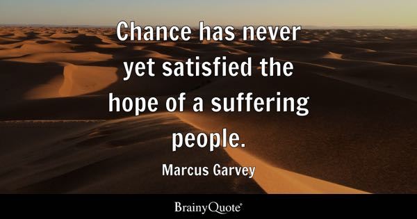 Chance has never yet satisfied the hope of a suffering people. - Marcus Garvey