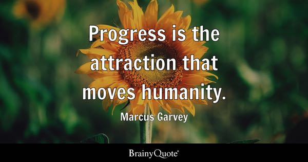 Progress is the attraction that moves humanity. - Marcus Garvey