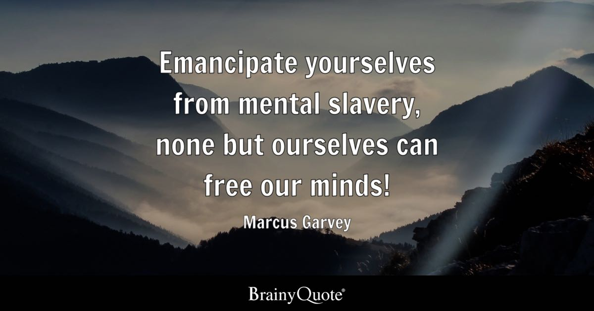 Emancipate yourselves from mental slavery, none but ourselves can free our minds! - Marcus Garvey