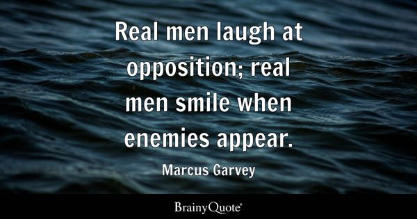 Real men laugh at opposition; real men smile when enemies appear. - Marcus Garvey