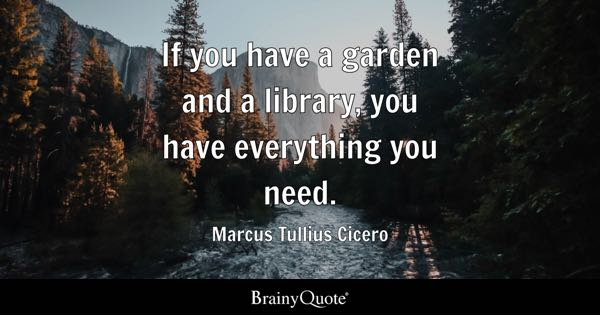 If you have a garden and a library, you have everything you need. - Marcus Tullius Cicero