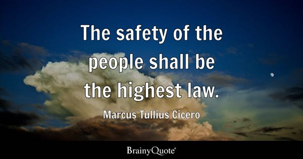 The safety of the people shall be the highest law. - Marcus Tullius Cicero