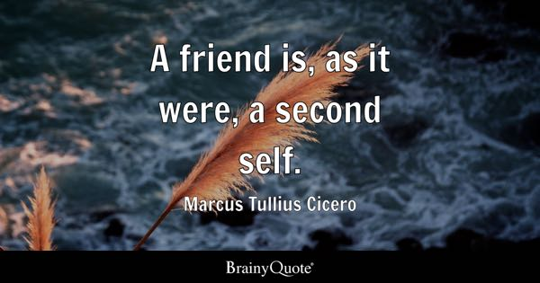 A friend is, as it were, a second self. - Marcus Tullius Cicero