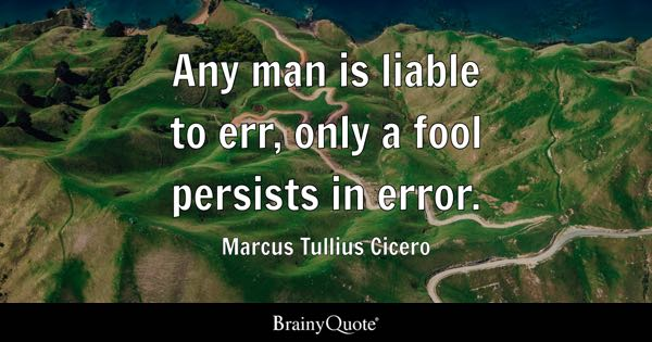 Any man is liable to err, only a fool persists in error. - Marcus Tullius Cicero