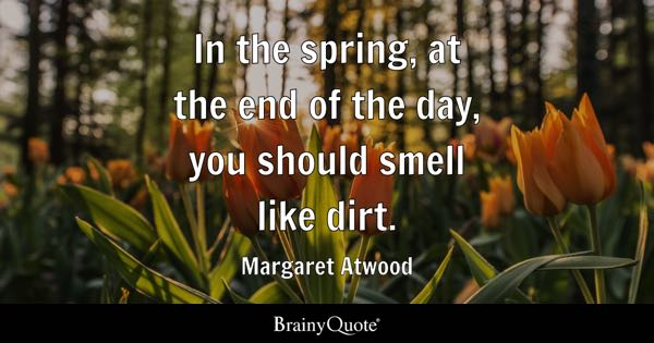 In the spring, at the end of the day, you should smell like dirt. - Margaret Atwood