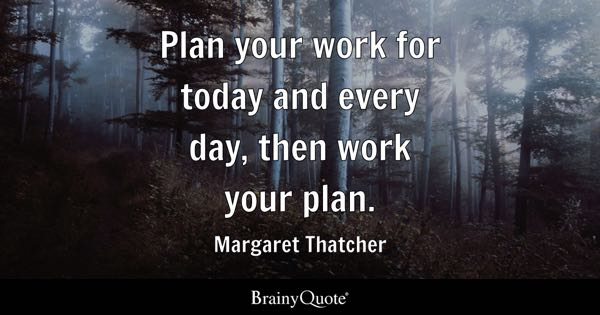 Plan your work for today and every day, then work your plan. - Margaret Thatcher