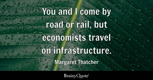 You and I come by road or rail, but economists travel on infrastructure. - Margaret Thatcher
