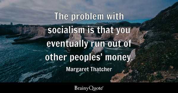 The problem with socialism is that you eventually run out of other peoples' money. - Margaret Thatcher