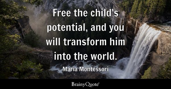 Free the child's potential, and you will transform him into the world. - Maria Montessori
