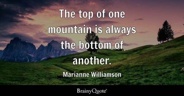 The top of one mountain is always the bottom of another. - Marianne Williamson