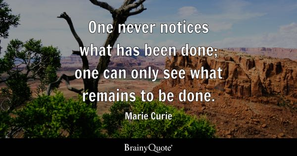 One never notices what has been done; one can only see what remains to be done. - Marie Curie