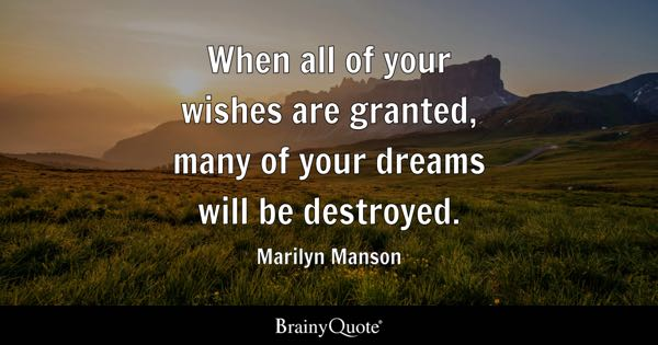 When all of your wishes are granted, many of your dreams will be destroyed. - Marilyn Manson