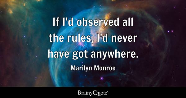 If I'd observed all the rules, I'd never have got anywhere. - Marilyn Monroe