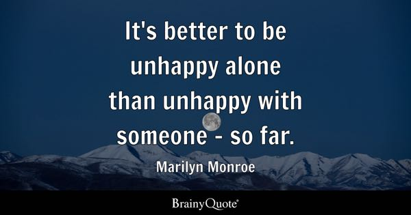 It's better to be unhappy alone than unhappy with someone - so far. - Marilyn Monroe