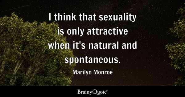 I think that sexuality is only attractive when it's natural and spontaneous. - Marilyn Monroe