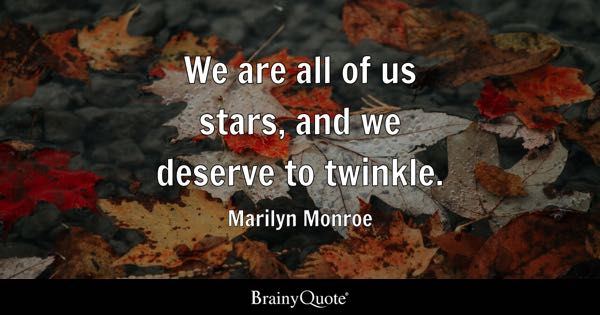 We are all of us stars, and we deserve to twinkle. - Marilyn Monroe