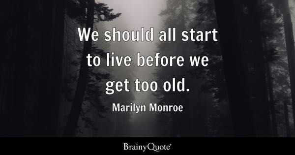We should all start to live before we get too old. - Marilyn Monroe