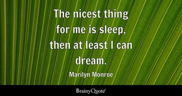 The nicest thing for me is sleep, then at least I can dream. - Marilyn Monroe