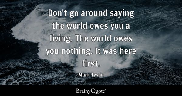 Don't go around saying the world owes you a living. The world owes you nothing. It was here first. - Mark Twain