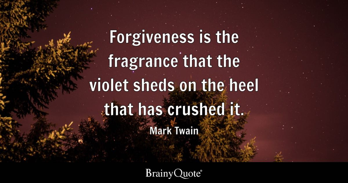 Forgiveness is the fragrance that the violet sheds on the heel that has crushed it. - Mark Twain