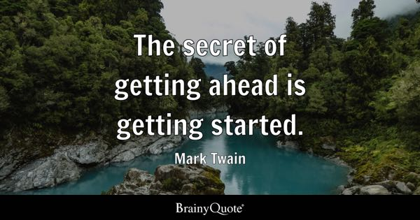 The secret of getting ahead is getting started. - Mark Twain