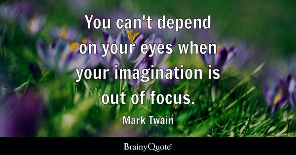 You can't depend on your eyes when your imagination is out of focus. - Mark Twain