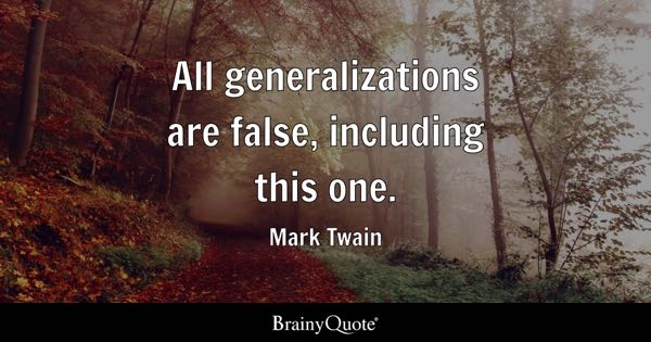 All generalizations are false, including this one. - Mark Twain