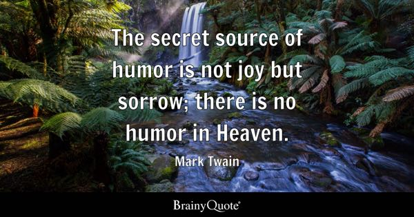 The secret source of humor is not joy but sorrow; there is no humor in Heaven. - Mark Twain