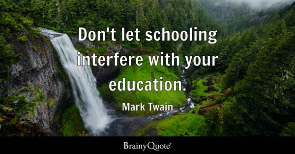 Don't let schooling interfere with your education. - Mark Twain