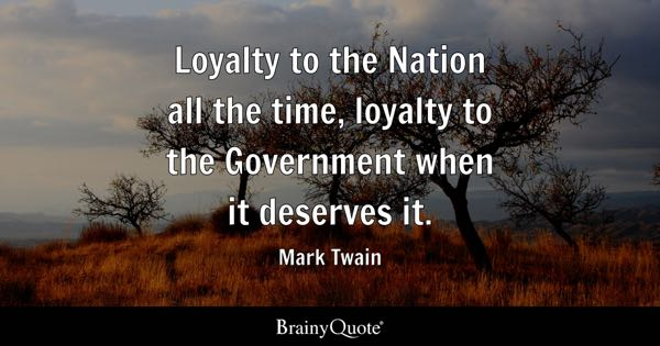Loyalty to the Nation all the time, loyalty to the Government when it deserves it. - Mark Twain